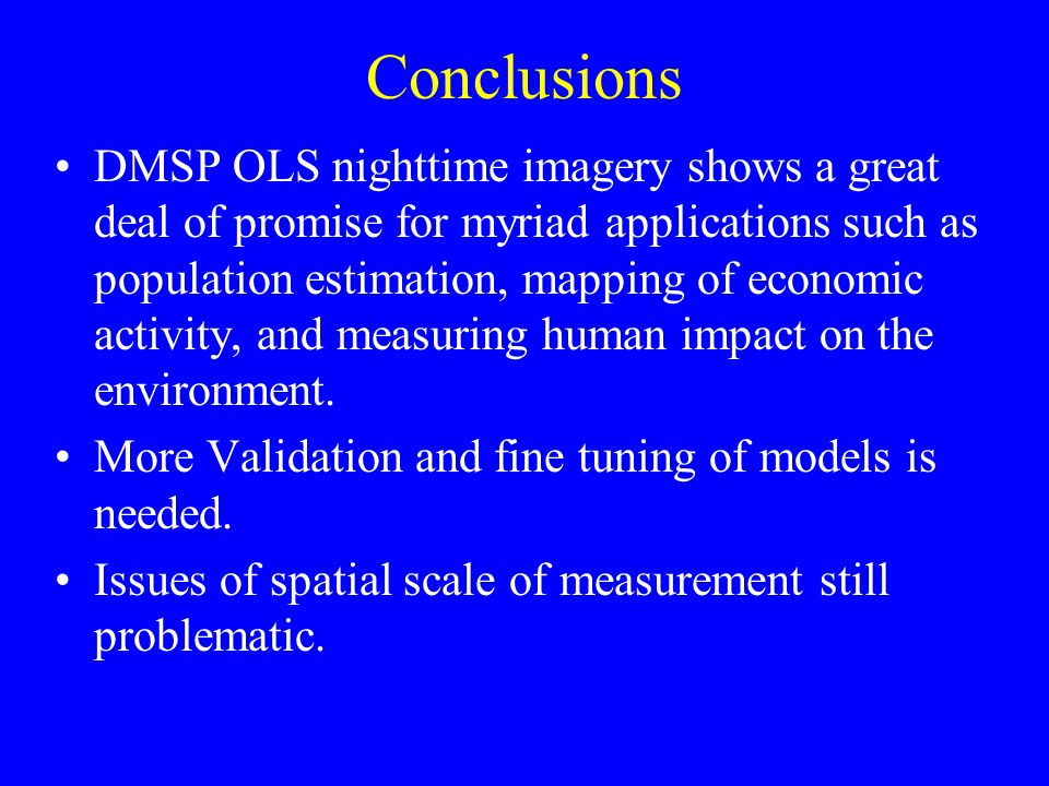 Conclusions DMSP OLS nighttime imagery shows a great deal of promise for myriad applications such as population estimation, mapping of economic activity, and measuring human impact on the environment.