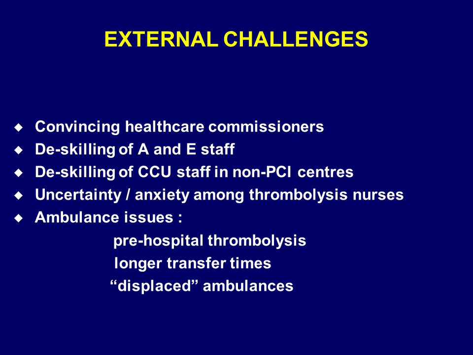EXTERNAL CHALLENGES u Convincing healthcare commissioners u De-skilling of A and E staff u De-skilling of CCU staff in non-PCI centres u Uncertainty / anxiety among thrombolysis nurses u Ambulance issues : pre-hospital thrombolysis longer transfer times displaced ambulances