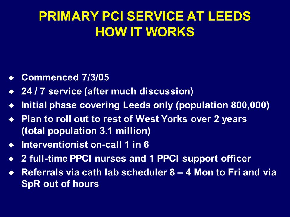 PRIMARY PCI SERVICE AT LEEDS HOW IT WORKS u Commenced 7/3/05 u 24 / 7 service (after much discussion) u Initial phase covering Leeds only (population 800,000) u Plan to roll out to rest of West Yorks over 2 years (total population 3.1 million) u Interventionist on-call 1 in 6 u 2 full-time PPCI nurses and 1 PPCI support officer u Referrals via cath lab scheduler 8 – 4 Mon to Fri and via SpR out of hours