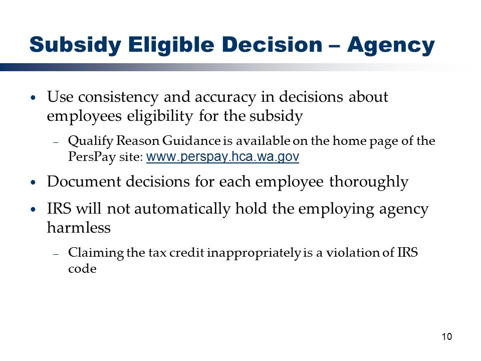 10 Subsidy Eligible Decision – Agency Use consistency and accuracy in decisions about employees eligibility for the subsidy – Qualify Reason Guidance is available on the home page of the PersPay site: www.perspay.hca.wa.gov www.perspay.hca.wa.gov Document decisions for each employee thoroughly IRS will not automatically hold the employing agency harmless – Claiming the tax credit inappropriately is a violation of IRS code