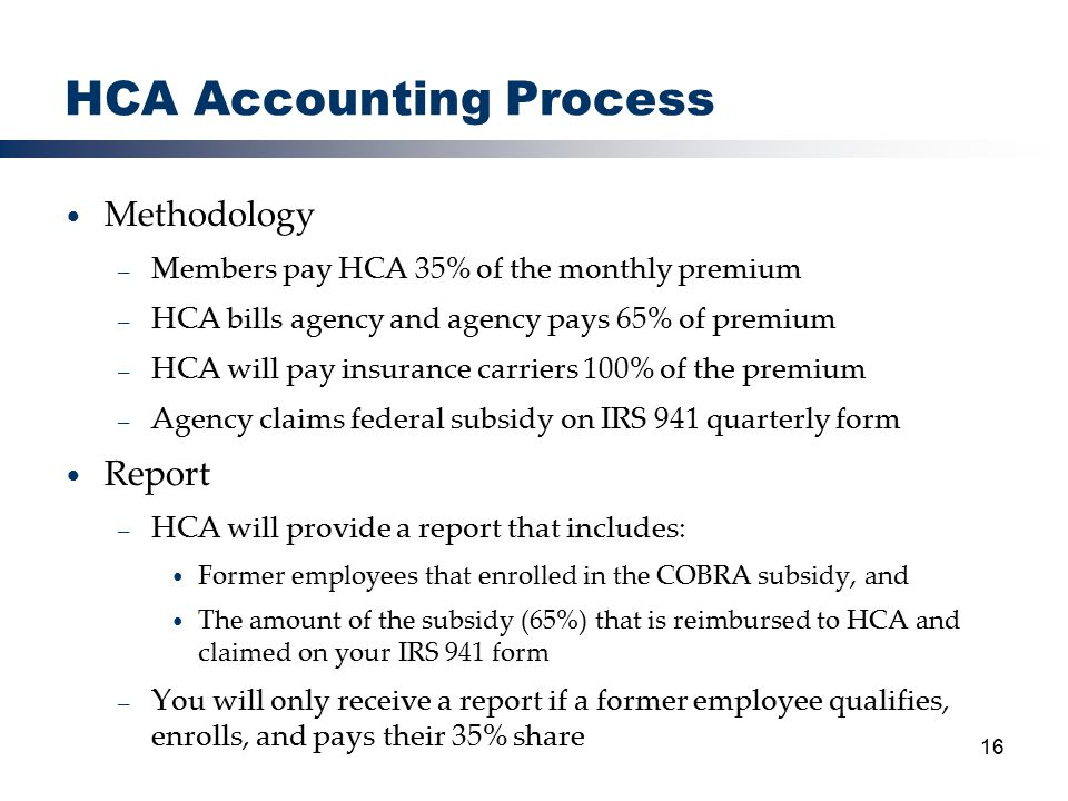 16 HCA Accounting Process Methodology – Members pay HCA 35% of the monthly premium – HCA bills agency and agency pays 65% of premium – HCA will pay insurance carriers 100% of the premium – Agency claims federal subsidy on IRS 941 quarterly form Report – HCA will provide a report that includes: Former employees that enrolled in the COBRA subsidy, and The amount of the subsidy (65%) that is reimbursed to HCA and claimed on your IRS 941 form – You will only receive a report if a former employee qualifies, enrolls, and pays their 35% share