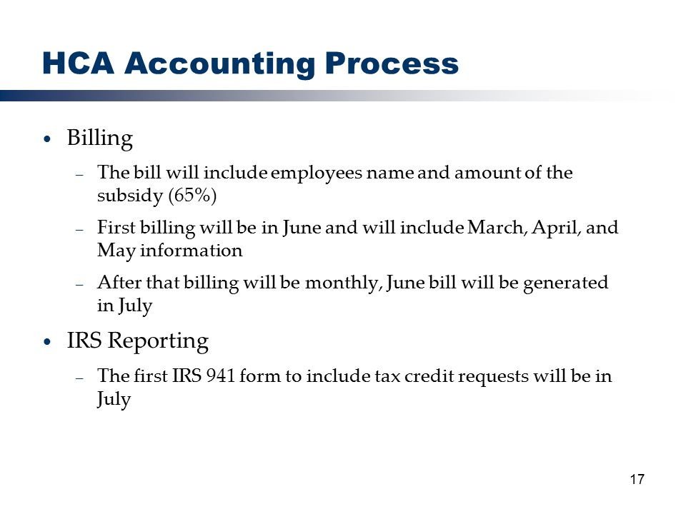 17 HCA Accounting Process Billing – The bill will include employees name and amount of the subsidy (65%) – First billing will be in June and will include March, April, and May information – After that billing will be monthly, June bill will be generated in July IRS Reporting – The first IRS 941 form to include tax credit requests will be in July