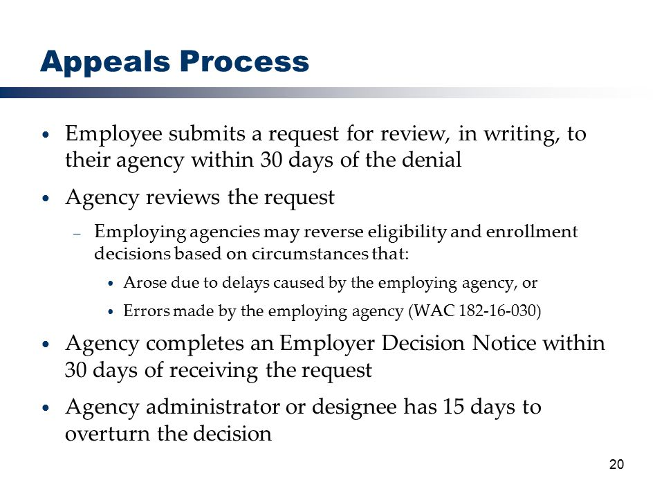 20 Appeals Process Employee submits a request for review, in writing, to their agency within 30 days of the denial Agency reviews the request – Employing agencies may reverse eligibility and enrollment decisions based on circumstances that: Arose due to delays caused by the employing agency, or Errors made by the employing agency (WAC 182-16-030) Agency completes an Employer Decision Notice within 30 days of receiving the request Agency administrator or designee has 15 days to overturn the decision