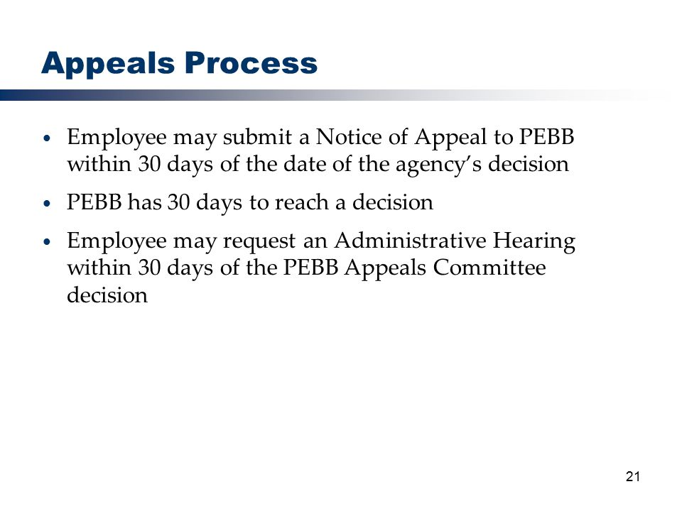 21 Appeals Process Employee may submit a Notice of Appeal to PEBB within 30 days of the date of the agency's decision PEBB has 30 days to reach a decision Employee may request an Administrative Hearing within 30 days of the PEBB Appeals Committee decision