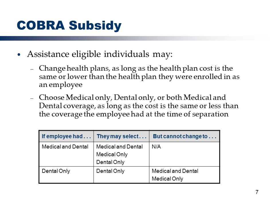 7 COBRA Subsidy Assistance eligible individuals may: – Change health plans, as long as the health plan cost is the same or lower than the health plan they were enrolled in as an employee – Choose Medical only, Dental only, or both Medical and Dental coverage, as long as the cost is the same or less than the coverage the employee had at the time of separation If employee had...They may select...But cannot change to...
