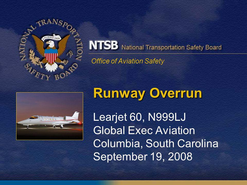 Office of Aviation Safety Runway Overrun Learjet 60, N999LJ Global Exec Aviation Columbia, South Carolina September 19, 2008