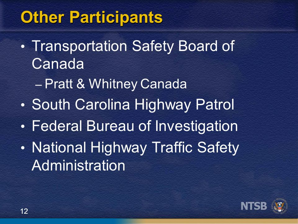 12 Other Participants Transportation Safety Board of Canada – Pratt & Whitney Canada South Carolina Highway Patrol Federal Bureau of Investigation National Highway Traffic Safety Administration