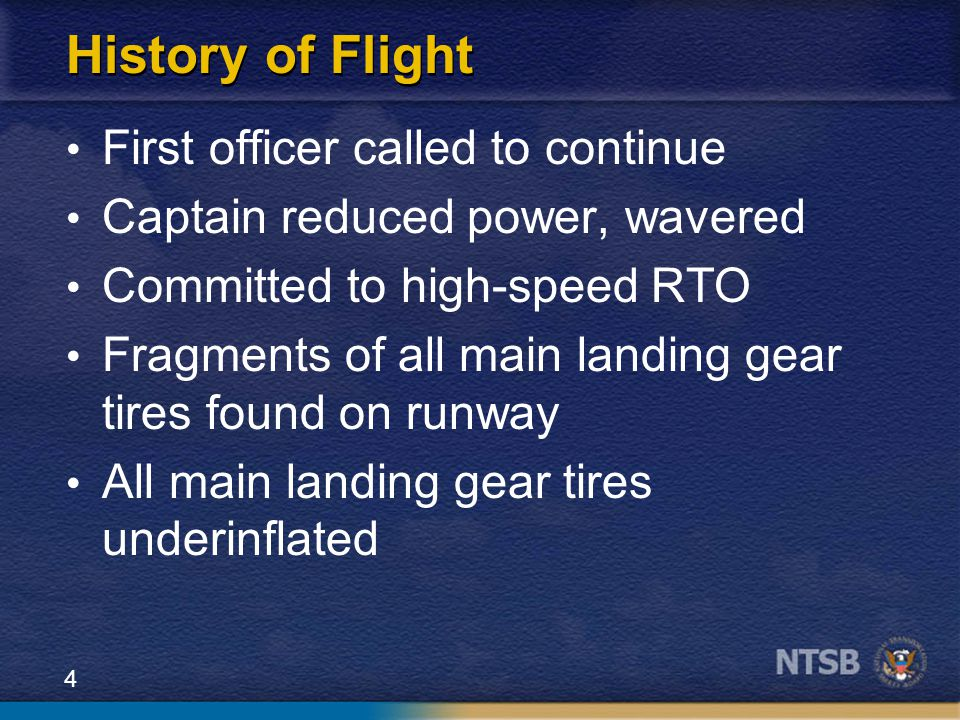 4 History of Flight First officer called to continue Captain reduced power, wavered Committed to high-speed RTO Fragments of all main landing gear tires found on runway All main landing gear tires underinflated