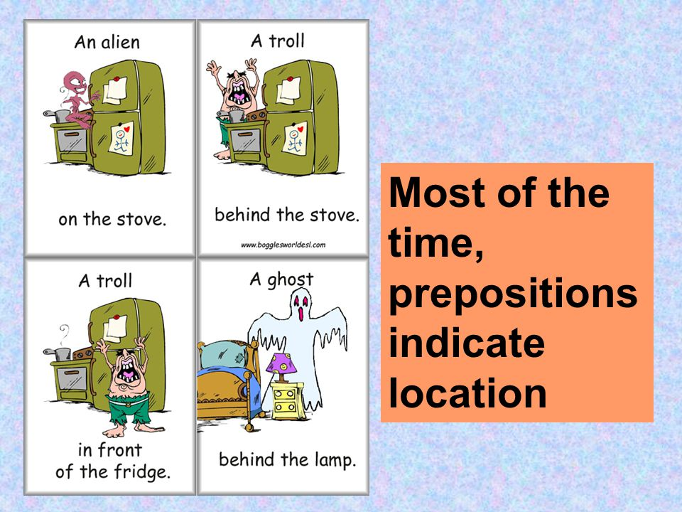 Most of the time, prepositions indicate location