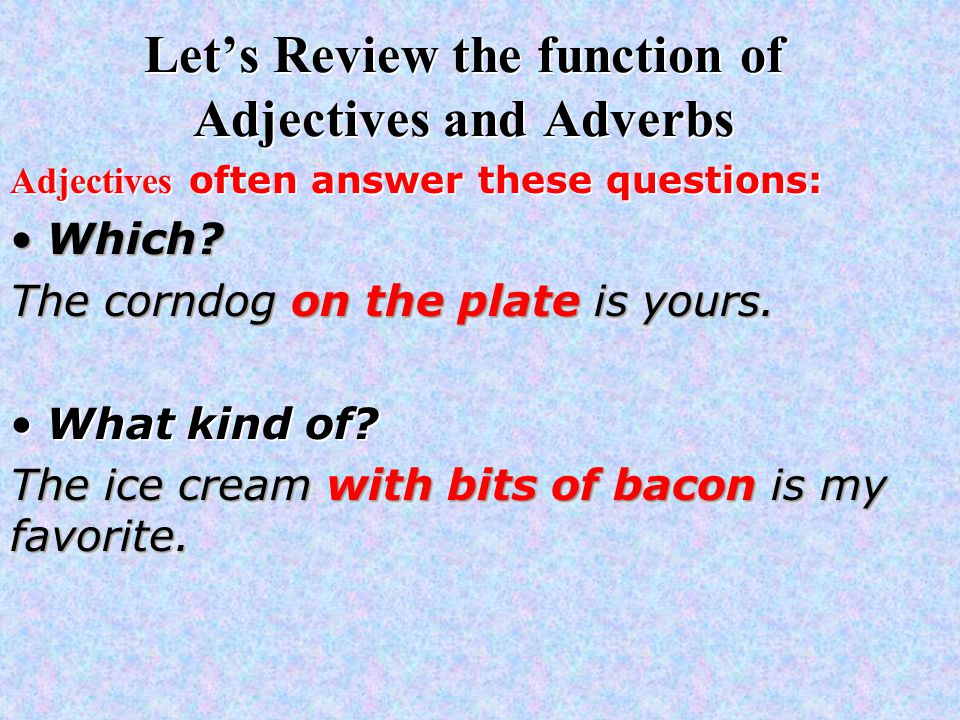 Let's Review the function of Adjectives and Adverbs Adjectives often answer these questions: Which Which.