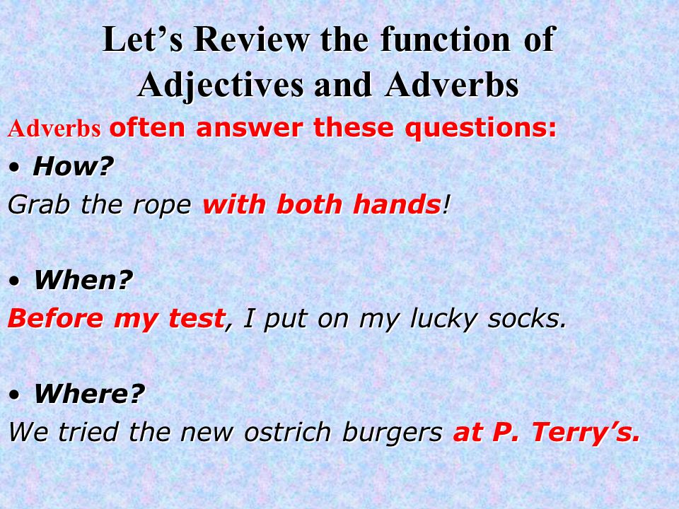 Let's Review the function of Adjectives and Adverbs Adverbs often answer these questions: How.