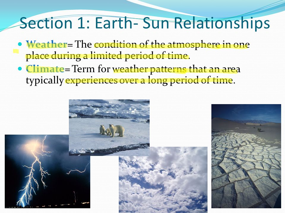 Section 1: Earth- Sun Relationships Weather= The condition of the atmosphere in one place during a limited period of time. Climate= Term for weather p