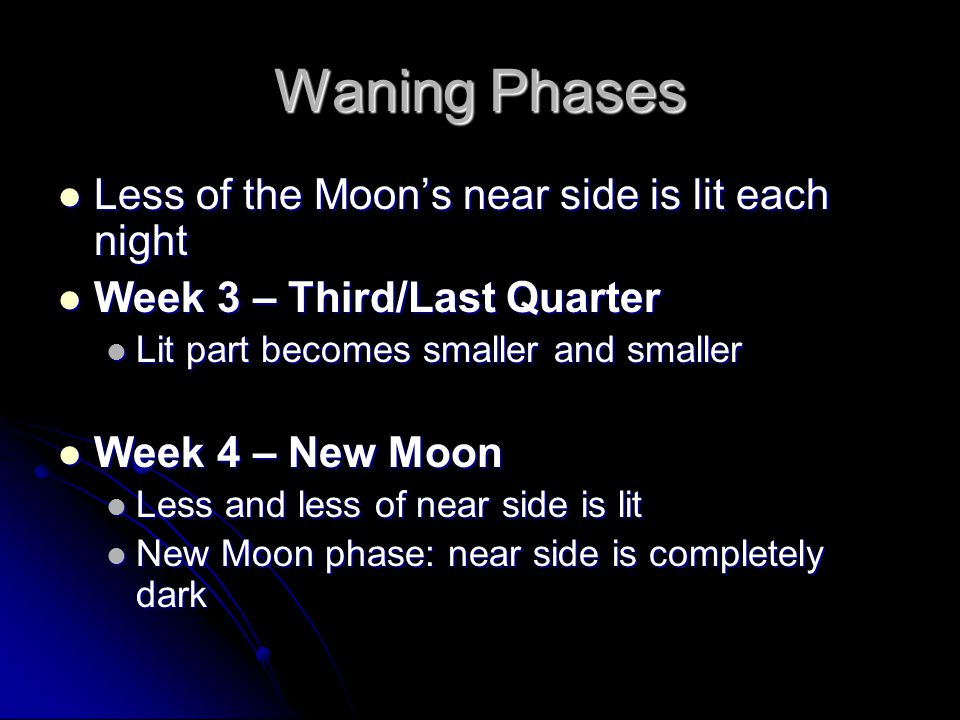 Waning Phases Less of the Moon's near side is lit each night Less of the Moon's near side is lit each night Week 3 – Third/Last Quarter Week 3 – Third/Last Quarter Lit part becomes smaller and smaller Lit part becomes smaller and smaller Week 4 – New Moon Week 4 – New Moon Less and less of near side is lit Less and less of near side is lit New Moon phase: near side is completely dark New Moon phase: near side is completely dark