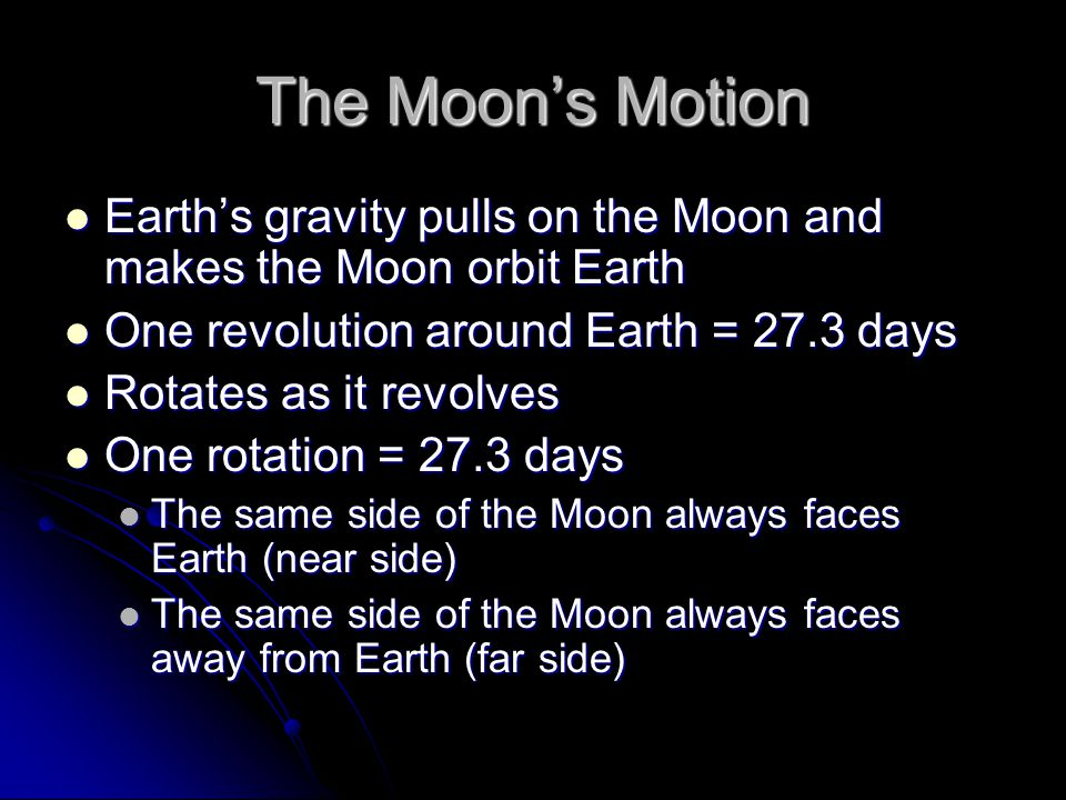The Moon's Motion Earth's gravity pulls on the Moon and makes the Moon orbit Earth Earth's gravity pulls on the Moon and makes the Moon orbit Earth One revolution around Earth = 27.3 days One revolution around Earth = 27.3 days Rotates as it revolves Rotates as it revolves One rotation = 27.3 days One rotation = 27.3 days The same side of the Moon always faces Earth (near side) The same side of the Moon always faces Earth (near side) The same side of the Moon always faces away from Earth (far side) The same side of the Moon always faces away from Earth (far side)
