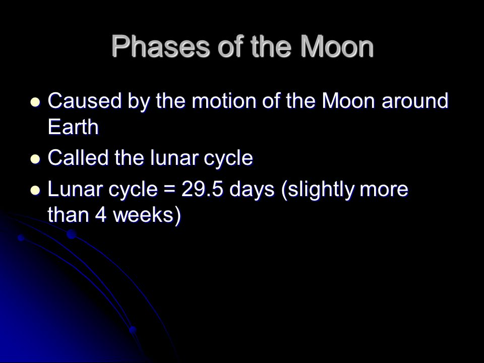 Phases of the Moon Caused by the motion of the Moon around Earth Caused by the motion of the Moon around Earth Called the lunar cycle Called the lunar cycle Lunar cycle = 29.5 days (slightly more than 4 weeks) Lunar cycle = 29.5 days (slightly more than 4 weeks)
