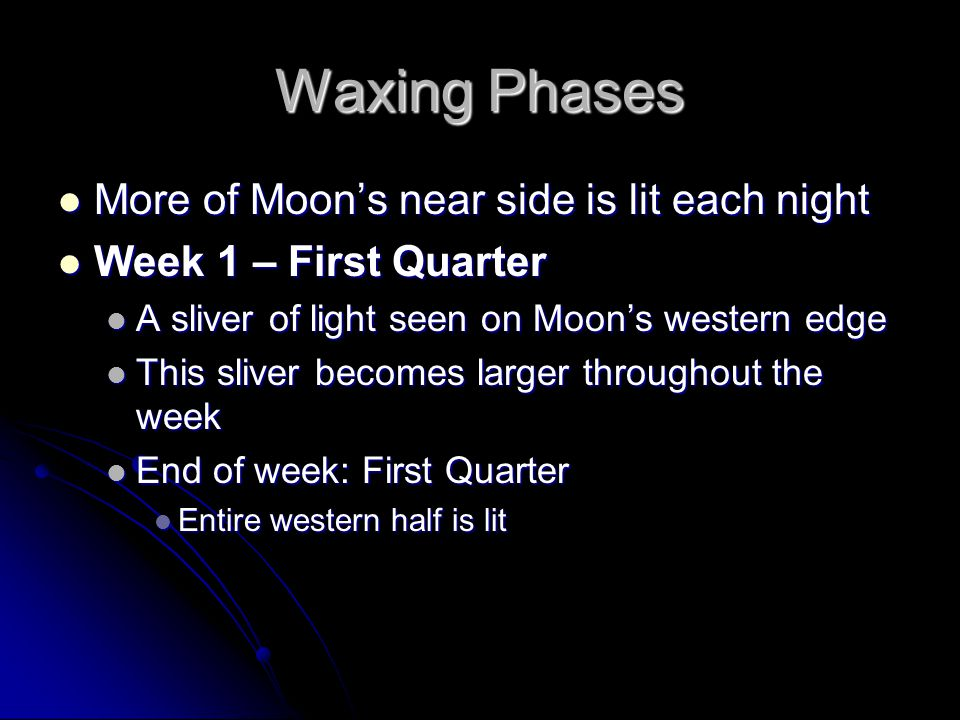 Waxing Phases More of Moon's near side is lit each night More of Moon's near side is lit each night Week 1 – First Quarter Week 1 – First Quarter A sliver of light seen on Moon's western edge A sliver of light seen on Moon's western edge This sliver becomes larger throughout the week This sliver becomes larger throughout the week End of week: First Quarter End of week: First Quarter Entire western half is lit Entire western half is lit