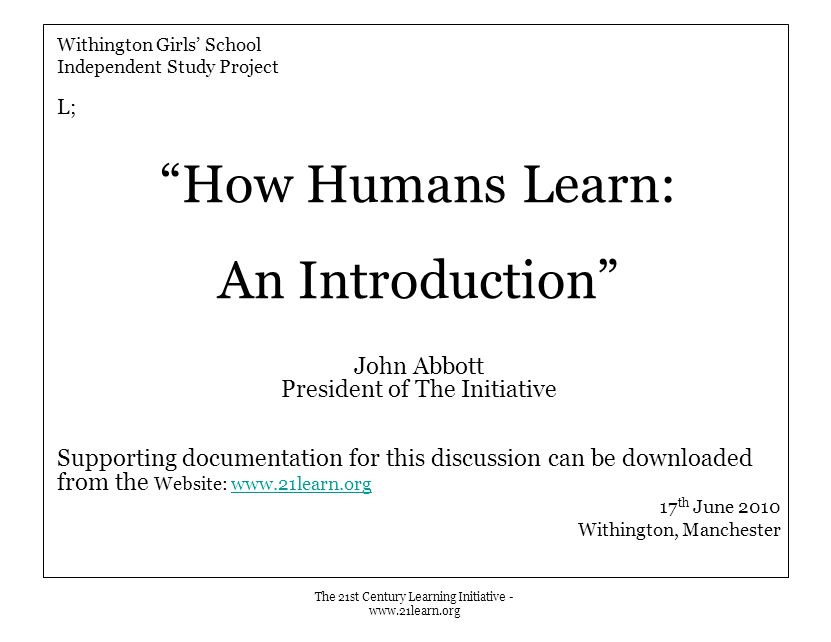 The 21st Century Learning Initiative - www.21learn.org Withington Girls' School Independent Study Project L; How Humans Learn: An Introduction John Abbott President of The Initiative Supporting documentation for this discussion can be downloaded from the Website: www.21learn.orgwww.21learn.org 17 th June 2010 Withington, Manchester