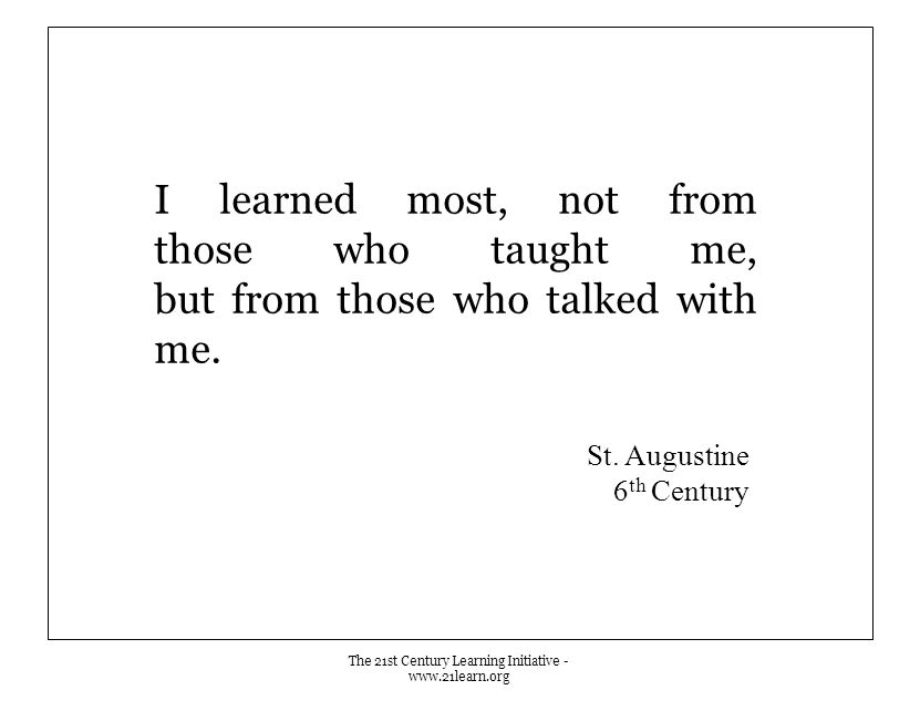 I learned most, not from those who taught me, but from those who talked with me. The 21st Century Learning Initiative - www.21learn.org St. Augustine