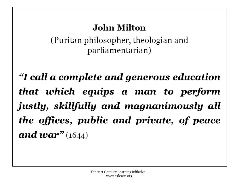 John Milton (Puritan philosopher, theologian and parliamentarian) I call a complete and generous education that which equips a man to perform justly, skillfully and magnanimously all the offices, public and private, of peace and war (1644) The 21st Century Learning Initiative - www.21learn.org