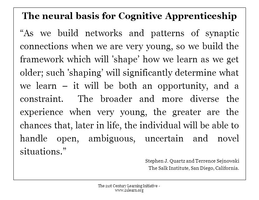 The neural basis for Cognitive Apprenticeship As we build networks and patterns of synaptic connections when we are very young, so we build the framework which will shape' how we learn as we get older; such shaping' will significantly determine what we learn – it will be both an opportunity, and a constraint.