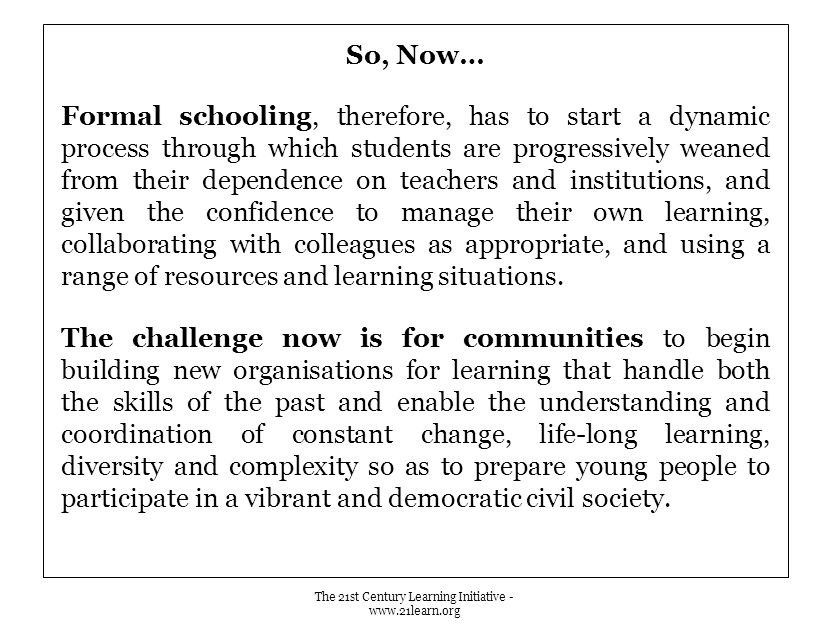 So, Now… Formal schooling, therefore, has to start a dynamic process through which students are progressively weaned from their dependence on teachers and institutions, and given the confidence to manage their own learning, collaborating with colleagues as appropriate, and using a range of resources and learning situations.