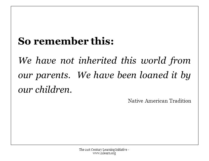 So remember this: We have not inherited this world from our parents.