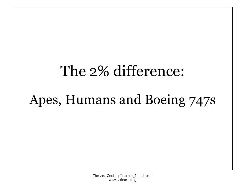 The 2% difference: Apes, Humans and Boeing 747s The 21st Century Learning Initiative - www.21learn.org