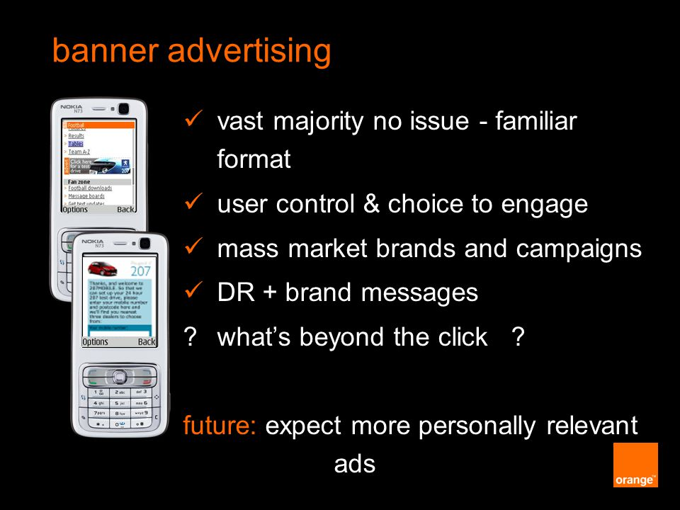Orange Unrestricted vast majority no issue - familiar format user control & choice to engage mass market brands and campaigns DR + brand messages what's beyond the click .