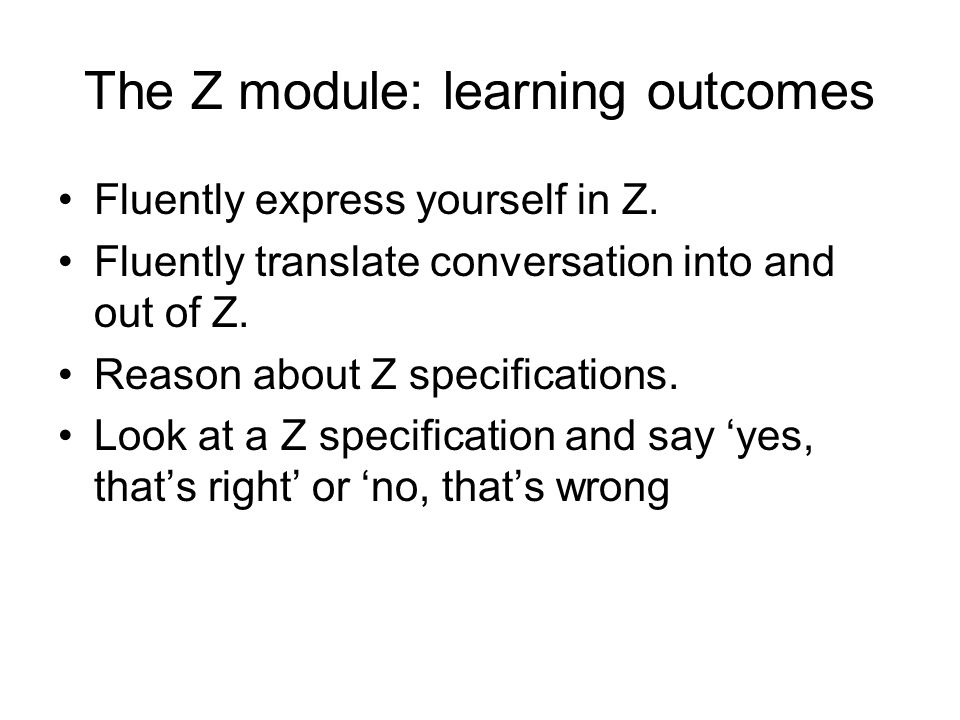 The Z module: learning outcomes Fluently express yourself in Z.