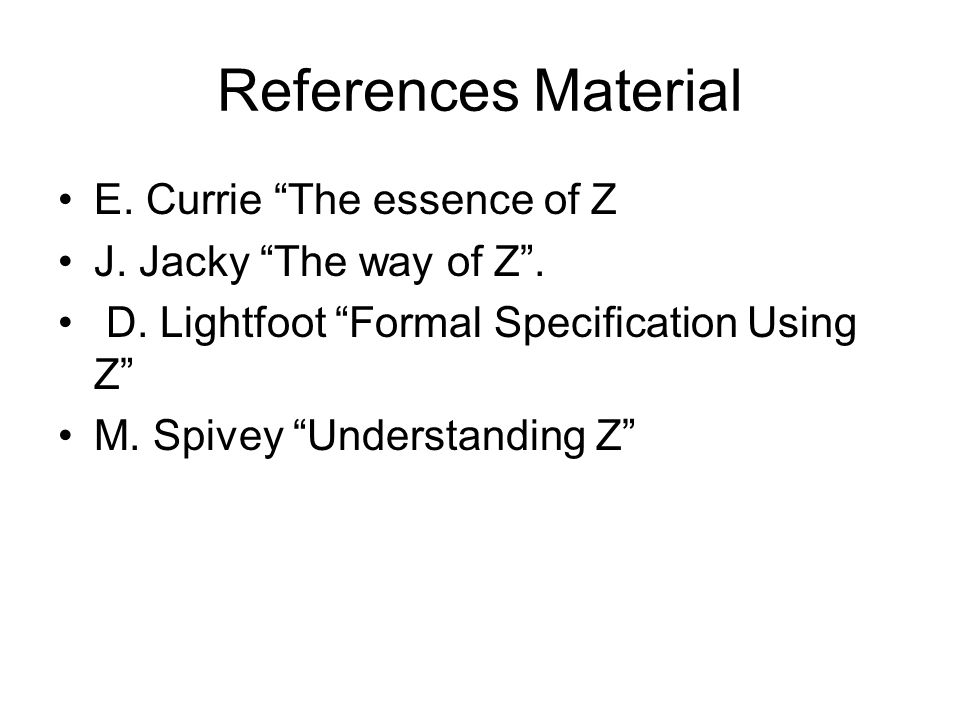 "References Material E. Currie ""The essence of Z J. Jacky ""The way of Z"". D. Lightfoot ""Formal Specification Using Z"" M. Spivey ""Understanding Z"""