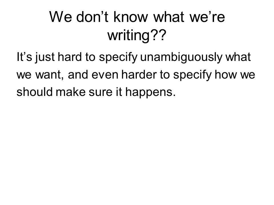 We don't know what we're writing?? It's just hard to specify unambiguously what we want, and even harder to specify how we should make sure it happens