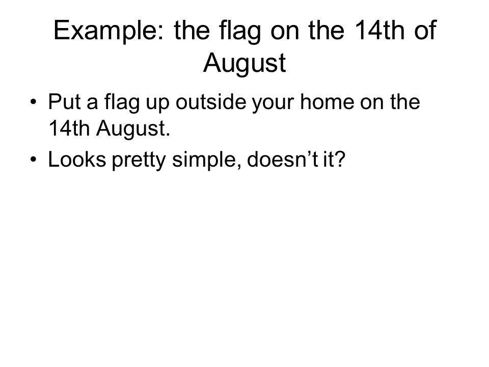 Example: the flag on the 14th of August Put a flag up outside your home on the 14th August. Looks pretty simple, doesn't it?