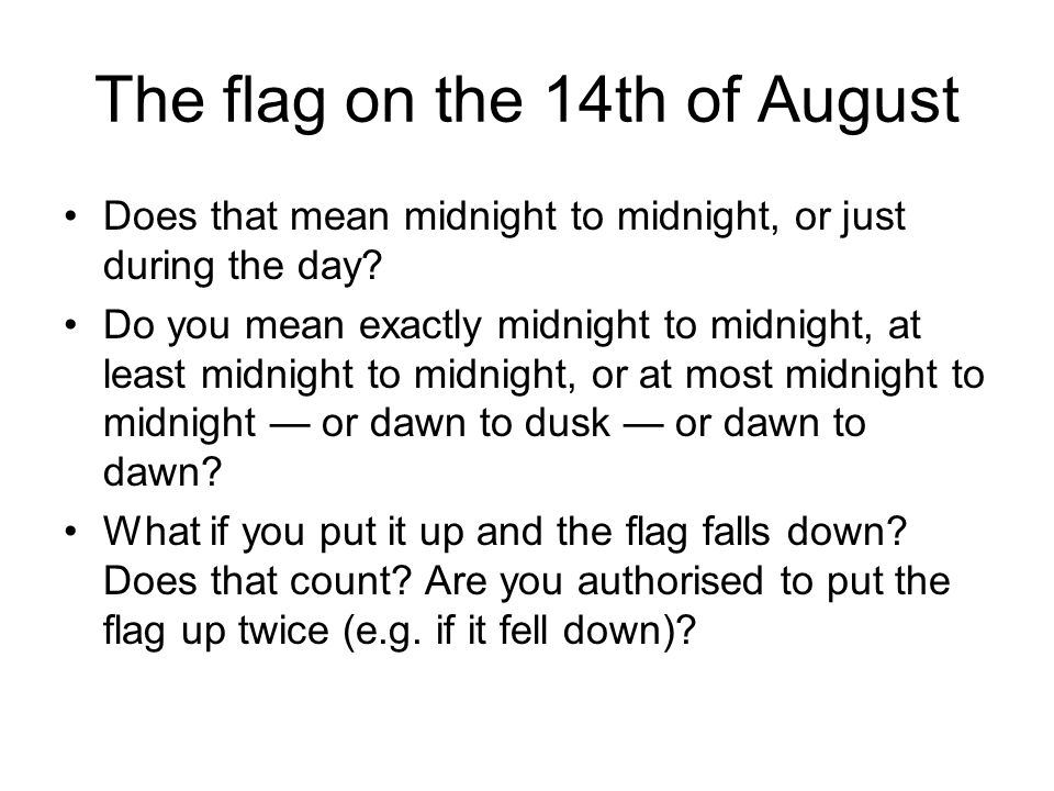 The flag on the 14th of August Does that mean midnight to midnight, or just during the day.