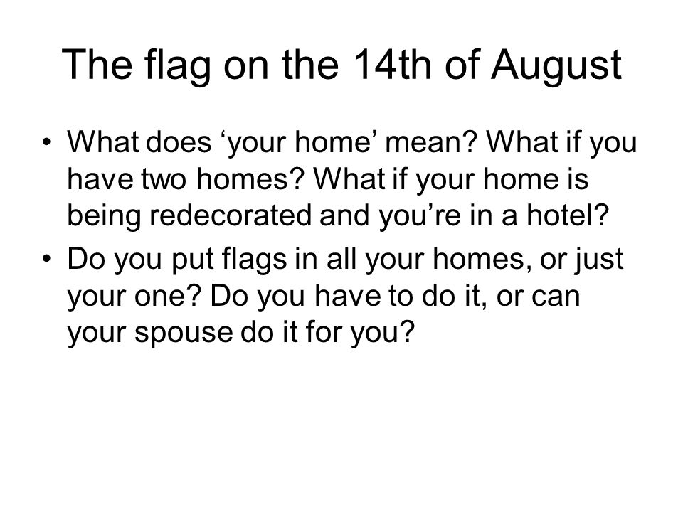The flag on the 14th of August What does 'your home' mean? What if you have two homes? What if your home is being redecorated and you're in a hotel? D