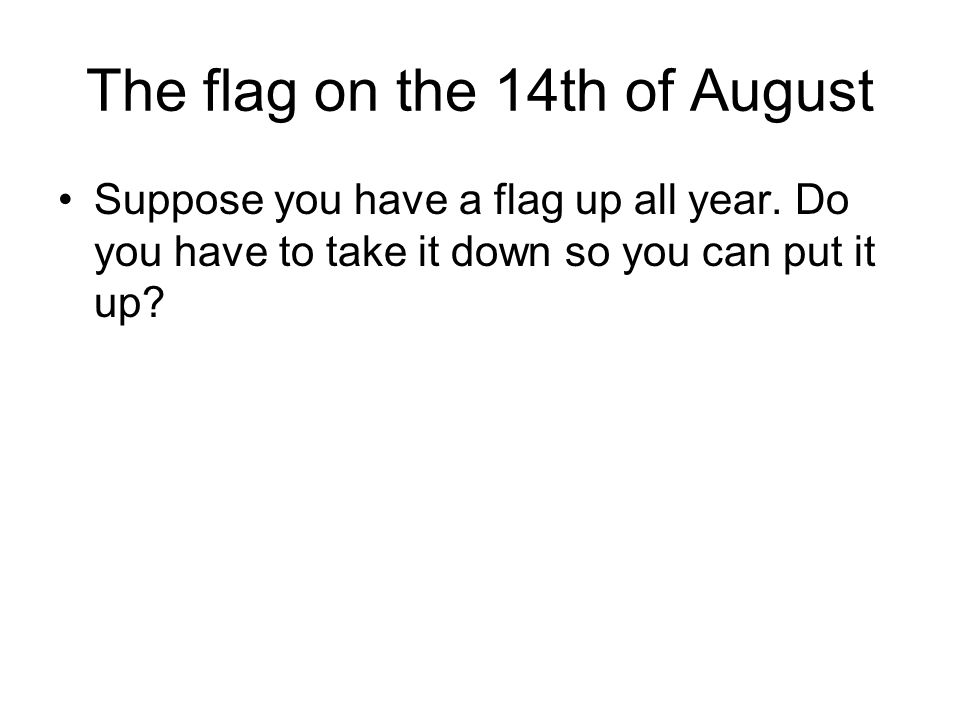 The flag on the 14th of August Suppose you have a flag up all year.