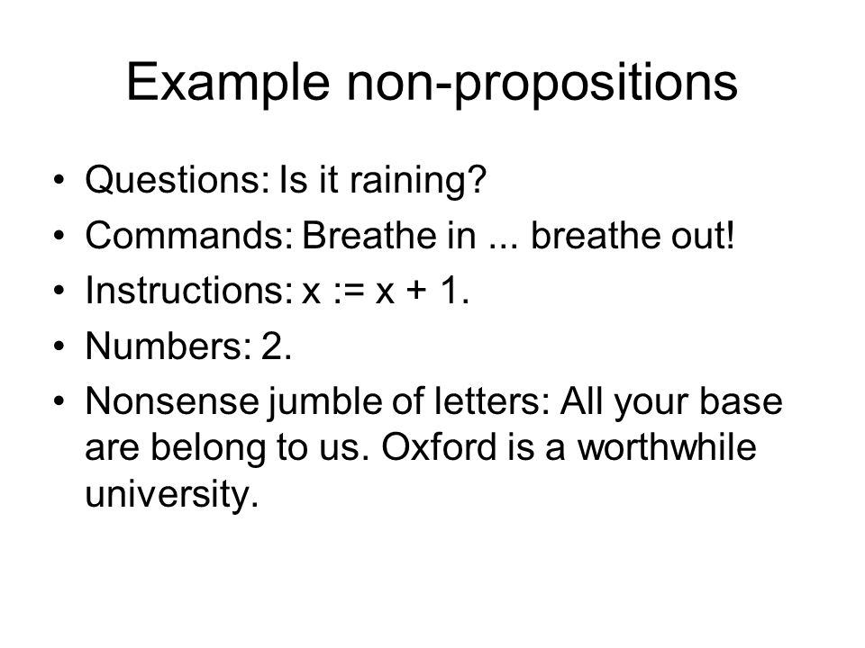 Example non-propositions Questions: Is it raining? Commands: Breathe in... breathe out! Instructions: x := x + 1. Numbers: 2. Nonsense jumble of lette