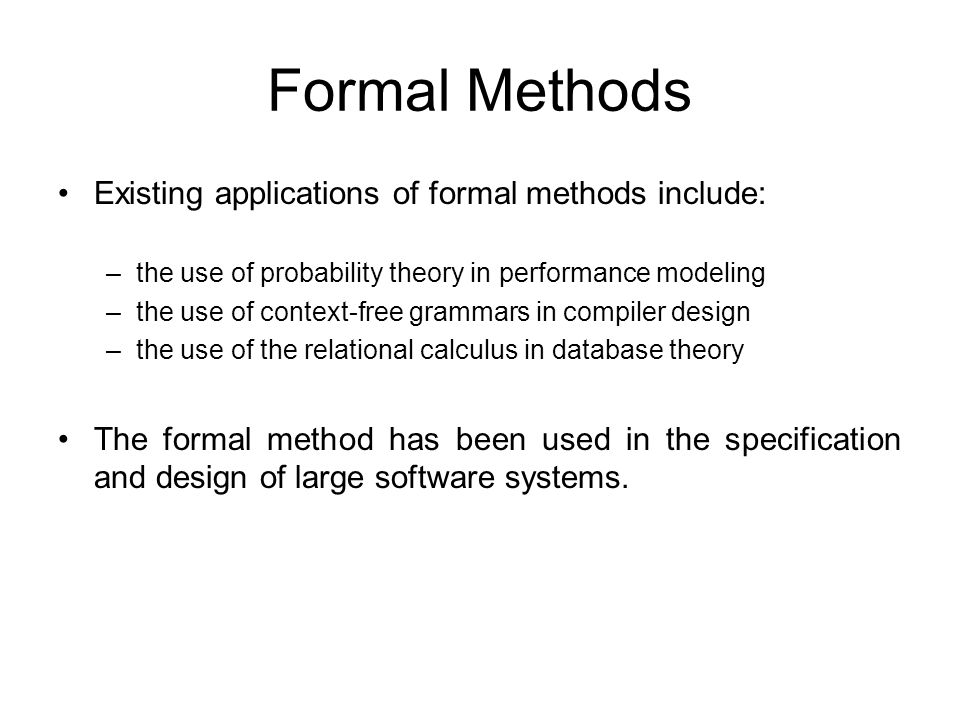Formal Methods Existing applications of formal methods include: –the use of probability theory in performance modeling –the use of context-free grammars in compiler design –the use of the relational calculus in database theory The formal method has been used in the specification and design of large software systems.