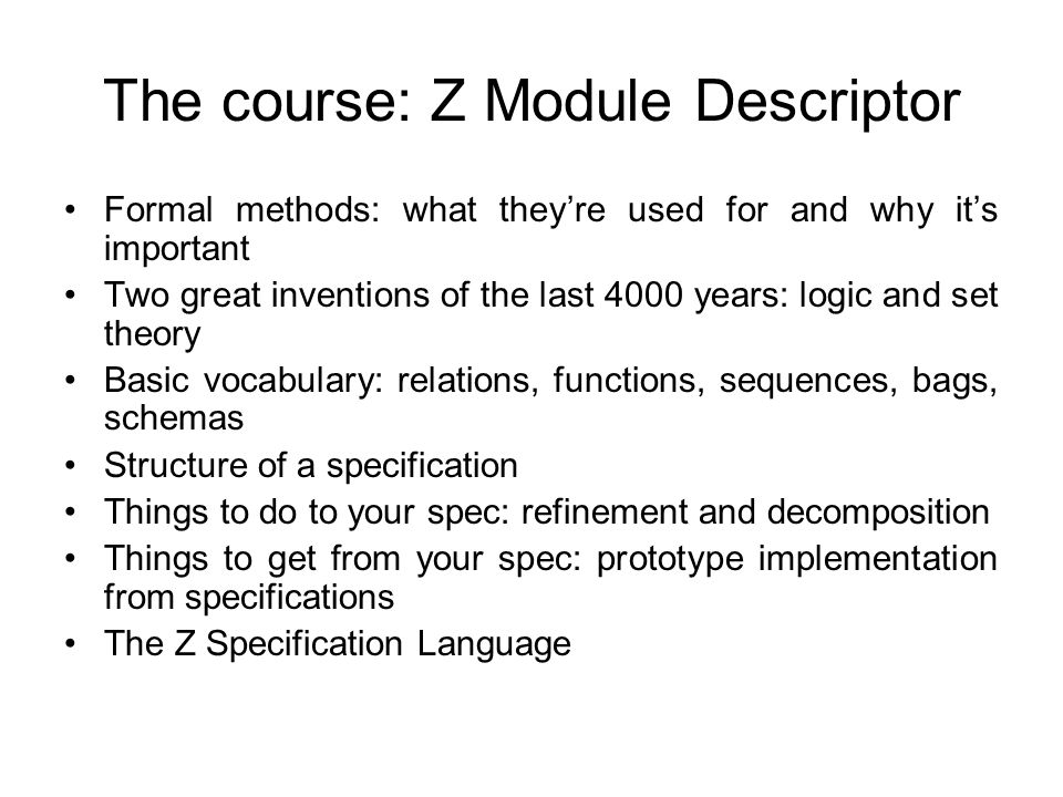 The course: Z Module Descriptor Formal methods: what they're used for and why it's important Two great inventions of the last 4000 years: logic and set theory Basic vocabulary: relations, functions, sequences, bags, schemas Structure of a specification Things to do to your spec: refinement and decomposition Things to get from your spec: prototype implementation from specifications The Z Specification Language