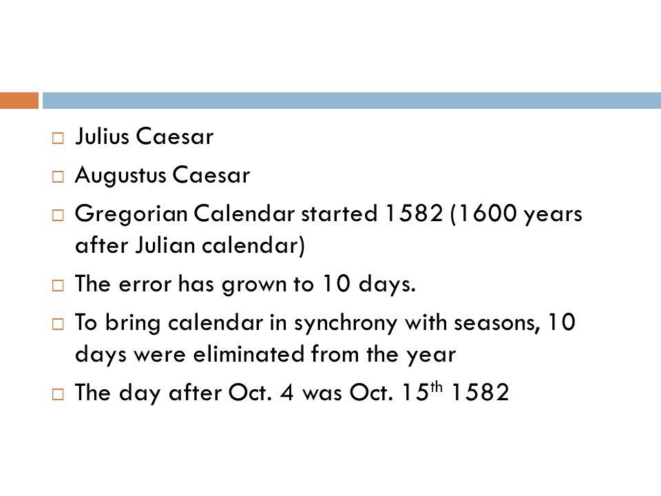  Julius Caesar  Augustus Caesar  Gregorian Calendar started 1582 (1600 years after Julian calendar)  The error has grown to 10 days.
