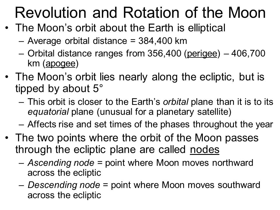 Revolution and Rotation of the Moon The Moon's orbit about the Earth is elliptical –Average orbital distance = 384,400 km –Orbital distance ranges fro