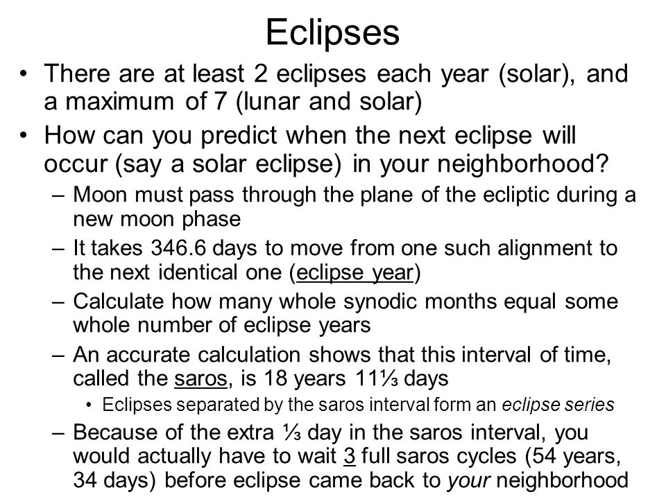 Eclipses There are at least 2 eclipses each year (solar), and a maximum of 7 (lunar and solar) How can you predict when the next eclipse will occur (s