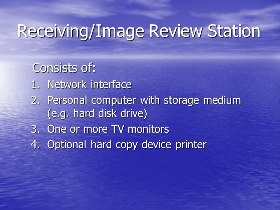 Receiving/Image Review Station Consists of: Consists of: 1.Network interface 2.Personal computer with storage medium (e.g.