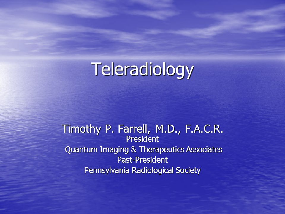 Teleradiology Timothy P. Farrell, M.D., F.A.C.R. President Quantum Imaging & Therapeutics Associates Quantum Imaging & Therapeutics AssociatesPast-Pre