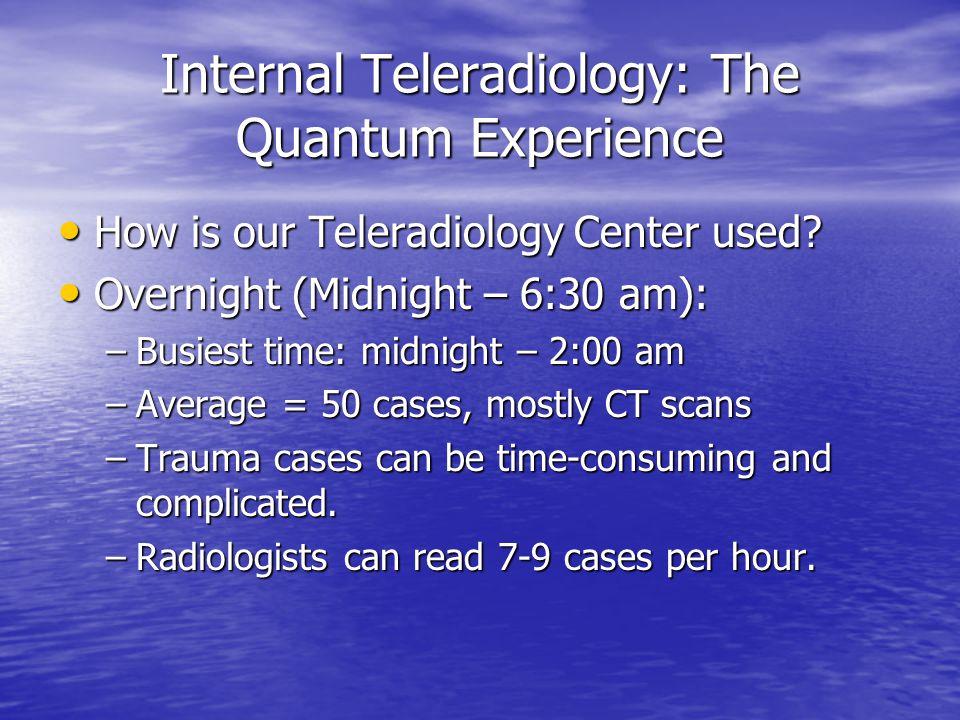 Internal Teleradiology: The Quantum Experience How is our Teleradiology Center used? How is our Teleradiology Center used? Overnight (Midnight – 6:30