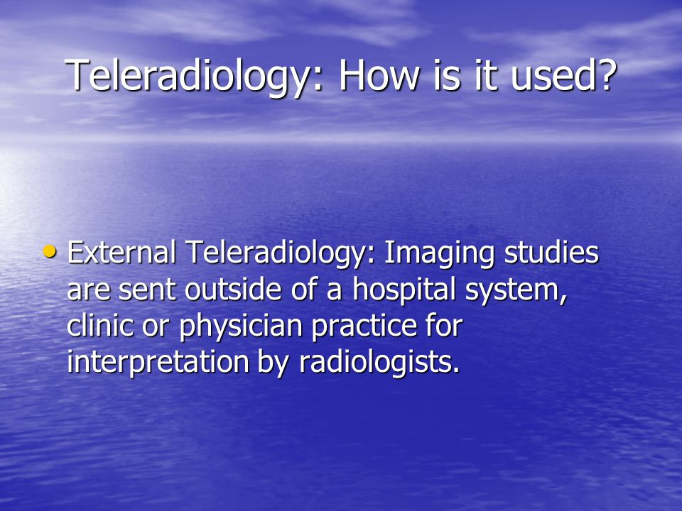 Teleradiology: How is it used? External Teleradiology: Imaging studies are sent outside of a hospital system, clinic or physician practice for interpr