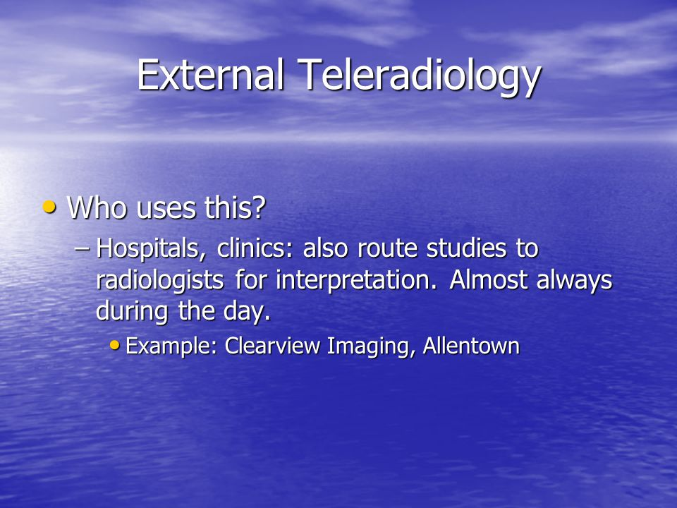 External Teleradiology Who uses this? Who uses this? –Hospitals, clinics: also route studies to radiologists for interpretation. Almost always during