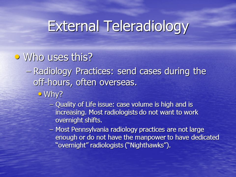 External Teleradiology Who uses this? Who uses this? –Radiology Practices: send cases during the off-hours, often overseas. Why? Why? –Quality of Life