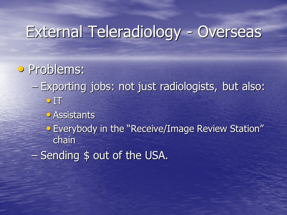External Teleradiology - Overseas Problems: Problems: –Exporting jobs: not just radiologists, but also: IT IT Assistants Assistants Everybody in the Receive/Image Review Station chain Everybody in the Receive/Image Review Station chain –Sending $ out of the USA.