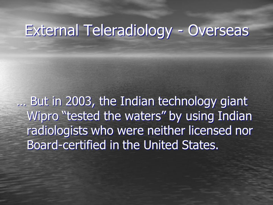 External Teleradiology - Overseas … But in 2003, the Indian technology giant Wipro tested the waters by using Indian radiologists who were neither licensed nor Board-certified in the United States.