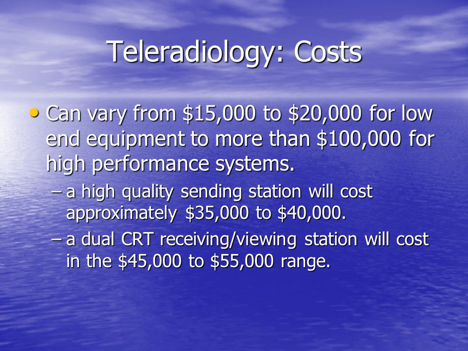 Teleradiology: Costs Can vary from $15,000 to $20,000 for low end equipment to more than $100,000 for high performance systems.